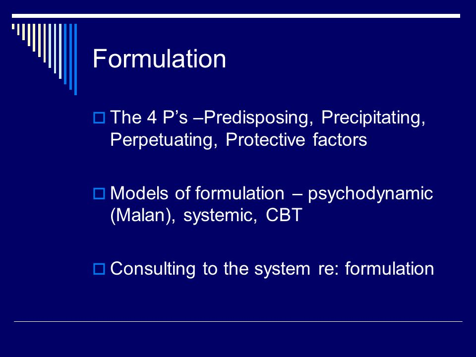 Formulation  The 4 P's –Predisposing, Precipitating, Perpetuating, Protective factors  Models of formulation – psychodynamic (Malan), systemic, CBT  Consulting to the system re: formulation