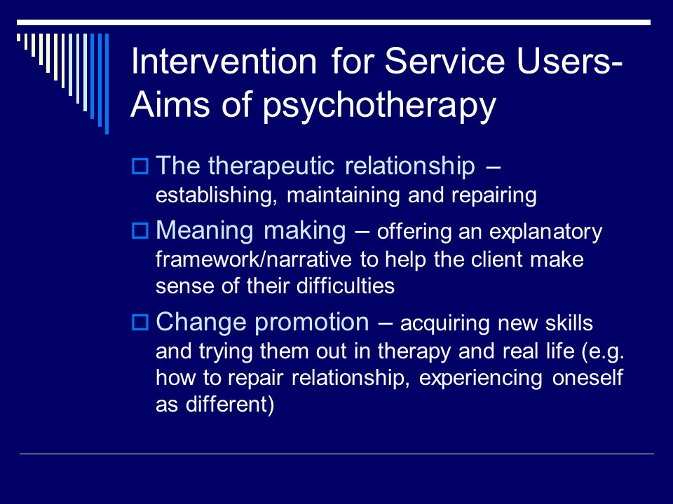 Intervention for Service Users- Aims of psychotherapy  The therapeutic relationship – establishing, maintaining and repairing  Meaning making – offering an explanatory framework/narrative to help the client make sense of their difficulties  Change promotion – acquiring new skills and trying them out in therapy and real life (e.g.