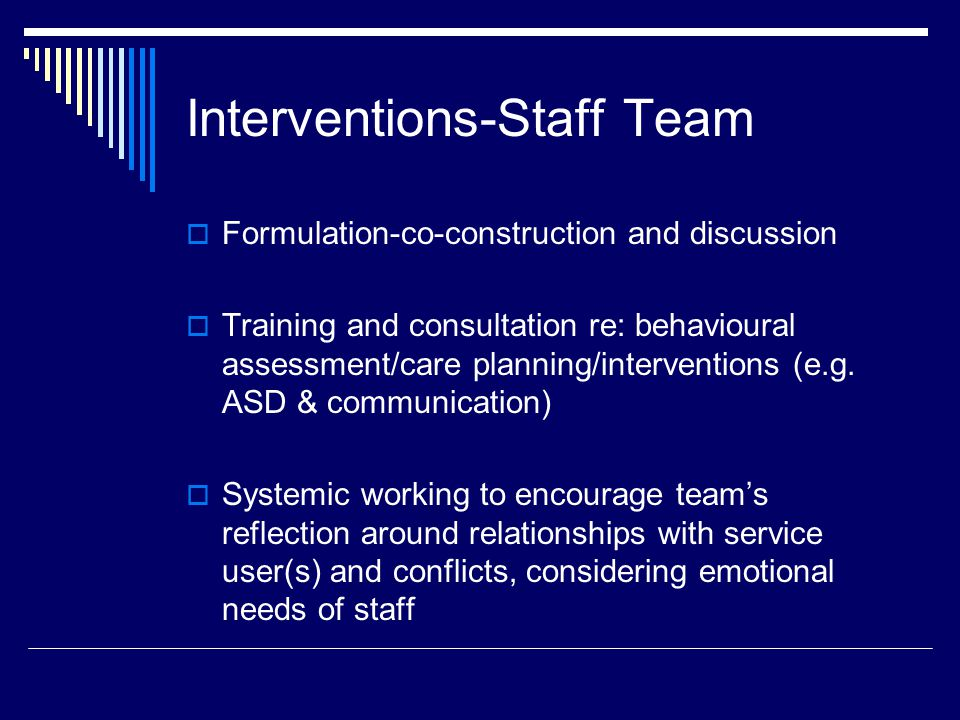 Interventions-Staff Team  Formulation-co-construction and discussion  Training and consultation re: behavioural assessment/care planning/interventions (e.g.