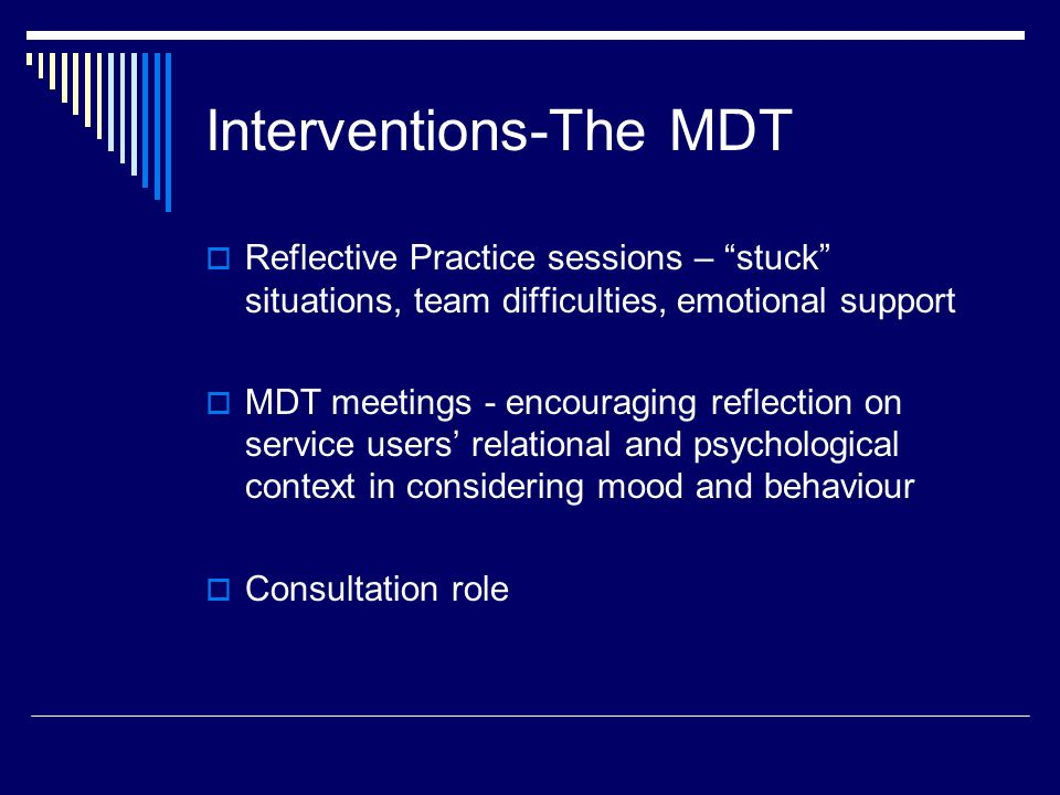 Interventions-The MDT  Reflective Practice sessions – stuck situations, team difficulties, emotional support  MDT meetings - encouraging reflection on service users' relational and psychological context in considering mood and behaviour  Consultation role