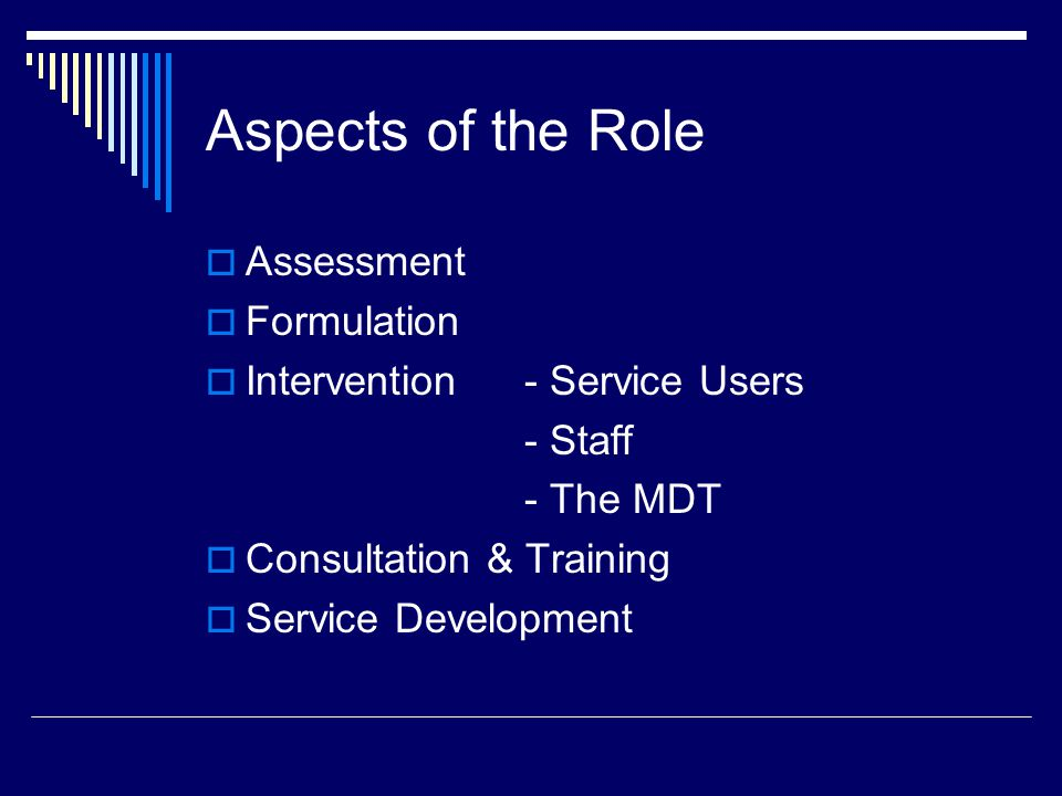 Aspects of the Role  Assessment  Formulation  Intervention - Service Users - Staff - The MDT  Consultation & Training  Service Development