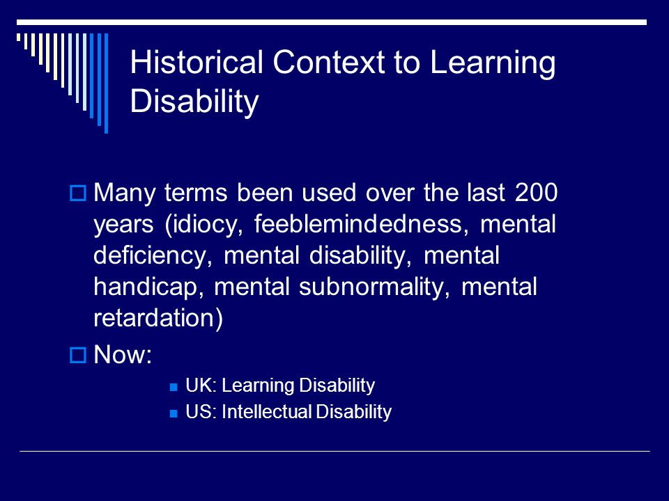 Historical Context to Learning Disability  Many terms been used over the last 200 years (idiocy, feeblemindedness, mental deficiency, mental disability, mental handicap, mental subnormality, mental retardation)  Now: UK: Learning Disability US: Intellectual Disability