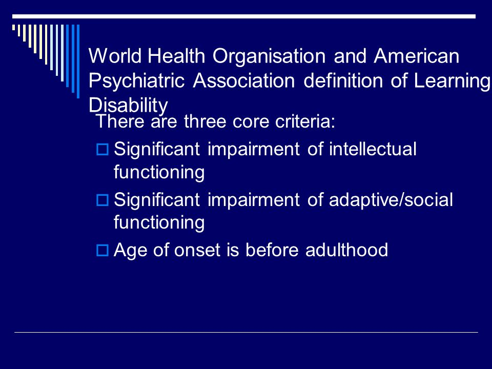 World Health Organisation and American Psychiatric Association definition of Learning Disability There are three core criteria:  Significant impairment of intellectual functioning  Significant impairment of adaptive/social functioning  Age of onset is before adulthood