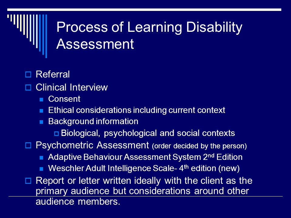 Process of Learning Disability Assessment  Referral  Clinical Interview Consent Ethical considerations including current context Background information  Biological, psychological and social contexts  Psychometric Assessment (order decided by the person) Adaptive Behaviour Assessment System 2 nd Edition Weschler Adult Intelligence Scale- 4 th edition (new)  Report or letter written ideally with the client as the primary audience but considerations around other audience members.