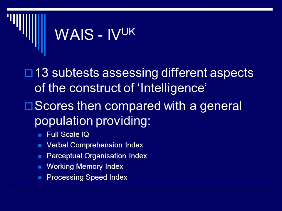WAIS - IV UK  13 subtests assessing different aspects of the construct of 'Intelligence'  Scores then compared with a general population providing: Full Scale IQ Verbal Comprehension Index Perceptual Organisation Index Working Memory Index Processing Speed Index