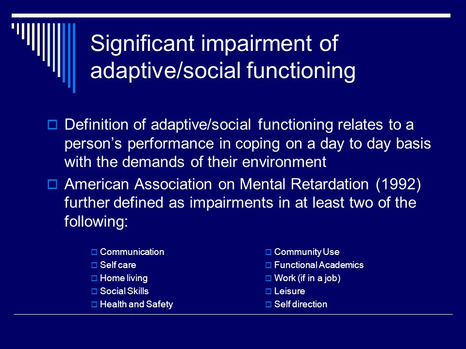 Significant impairment of adaptive/social functioning  Definition of adaptive/social functioning relates to a person's performance in coping on a day to day basis with the demands of their environment  American Association on Mental Retardation (1992) further defined as impairments in at least two of the following:  Communication  Self care  Home living  Social Skills  Health and Safety  Community Use  Functional Academics  Work (if in a job)  Leisure  Self direction