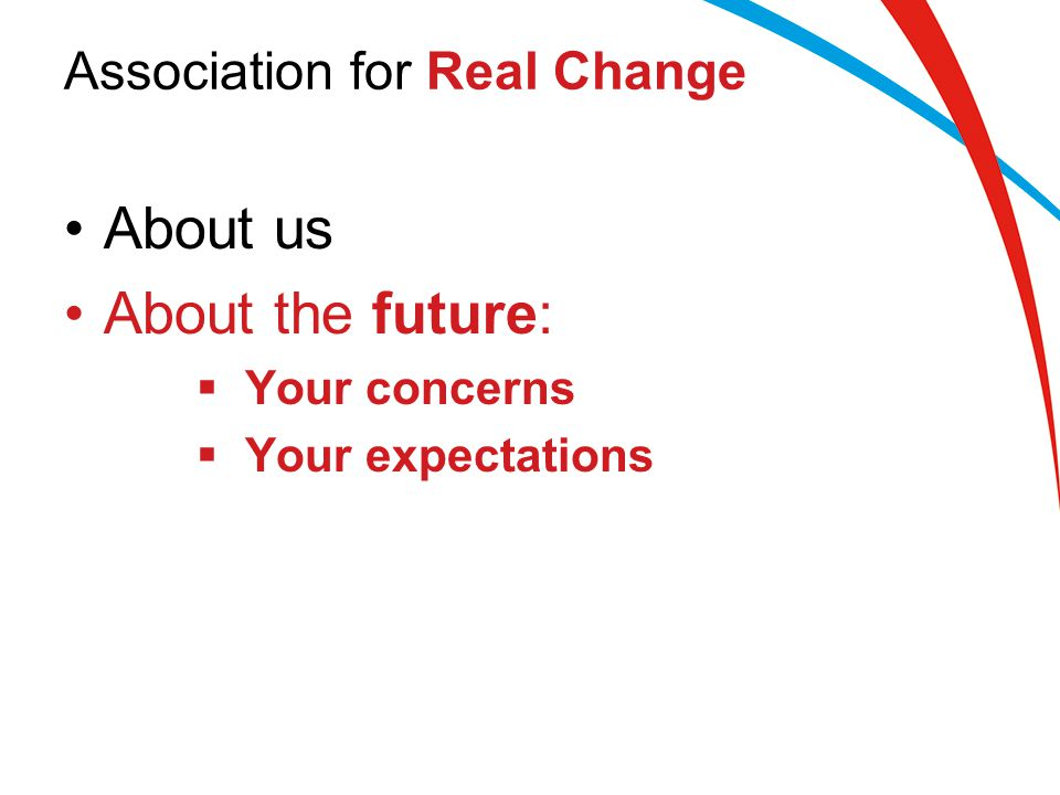 Association for Real Change About us About the future:  Your concerns  Your expectations