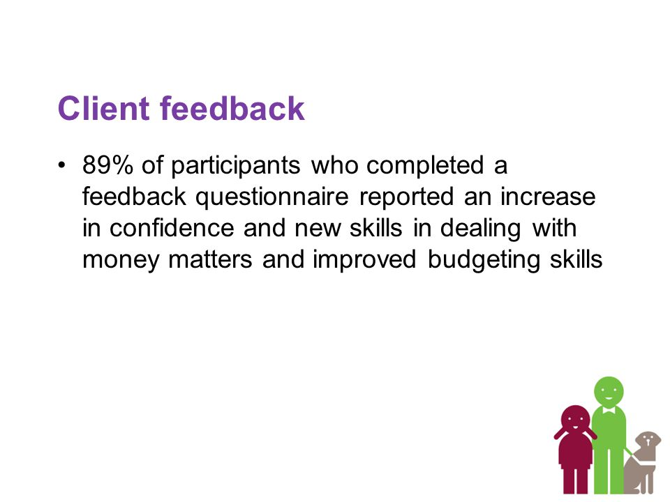 Client feedback 89% of participants who completed a feedback questionnaire reported an increase in confidence and new skills in dealing with money matters and improved budgeting skills