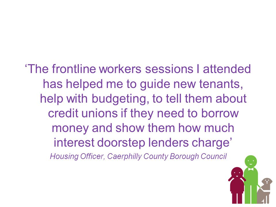 'The frontline workers sessions I attended has helped me to guide new tenants, help with budgeting, to tell them about credit unions if they need to borrow money and show them how much interest doorstep lenders charge' Housing Officer, Caerphilly County Borough Council