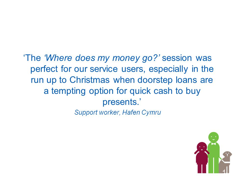 'The 'Where does my money go ' session was perfect for our service users, especially in the run up to Christmas when doorstep loans are a tempting option for quick cash to buy presents.' Support worker, Hafen Cymru