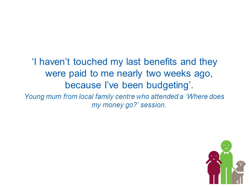 'I haven't touched my last benefits and they were paid to me nearly two weeks ago, because I've been budgeting'.