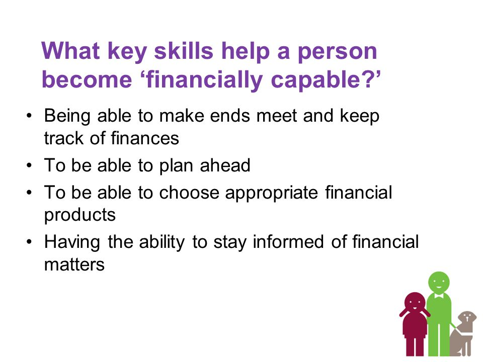 What key skills help a person become 'financially capable ' Being able to make ends meet and keep track of finances To be able to plan ahead To be able to choose appropriate financial products Having the ability to stay informed of financial matters