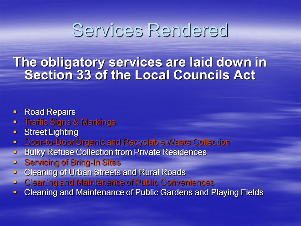 Services Rendered The obligatory services are laid down in Section 33 of the Local Councils Act  Road Repairs  Traffic Signs & Markings  Street Lighting  Door-to-Door Organic and Recyclable Waste Collection  Bulky Refuse Collection from Private Residences  Servicing of Bring-In Sites  Cleaning of Urban Streets and Rural Roads  Cleaning and Maintenance of Public Conveniences  Cleaning and Maintenance of Public Gardens and Playing Fields