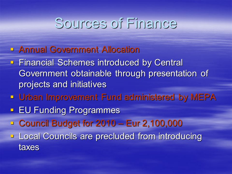 Sources of Finance  Annual Government Allocation  Financial Schemes introduced by Central Government obtainable through presentation of projects and initiatives  Urban Improvement Fund administered by MEPA  EU Funding Programmes  Council Budget for 2010 – Eur 2,100,000  Local Councils are precluded from introducing taxes
