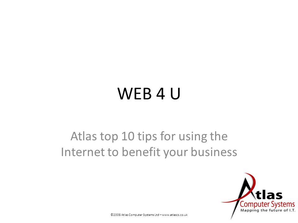 WEB 4 U Atlas top 10 tips for using the Internet to benefit your business ©2008 Atlas Computer Systems Ltd – www.atlascs.co.uk