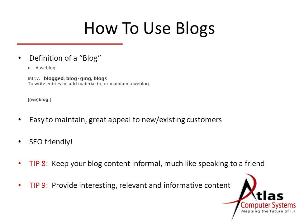 How To Use Blogs Definition of a Blog Easy to maintain, great appeal to new/existing customers SEO friendly.