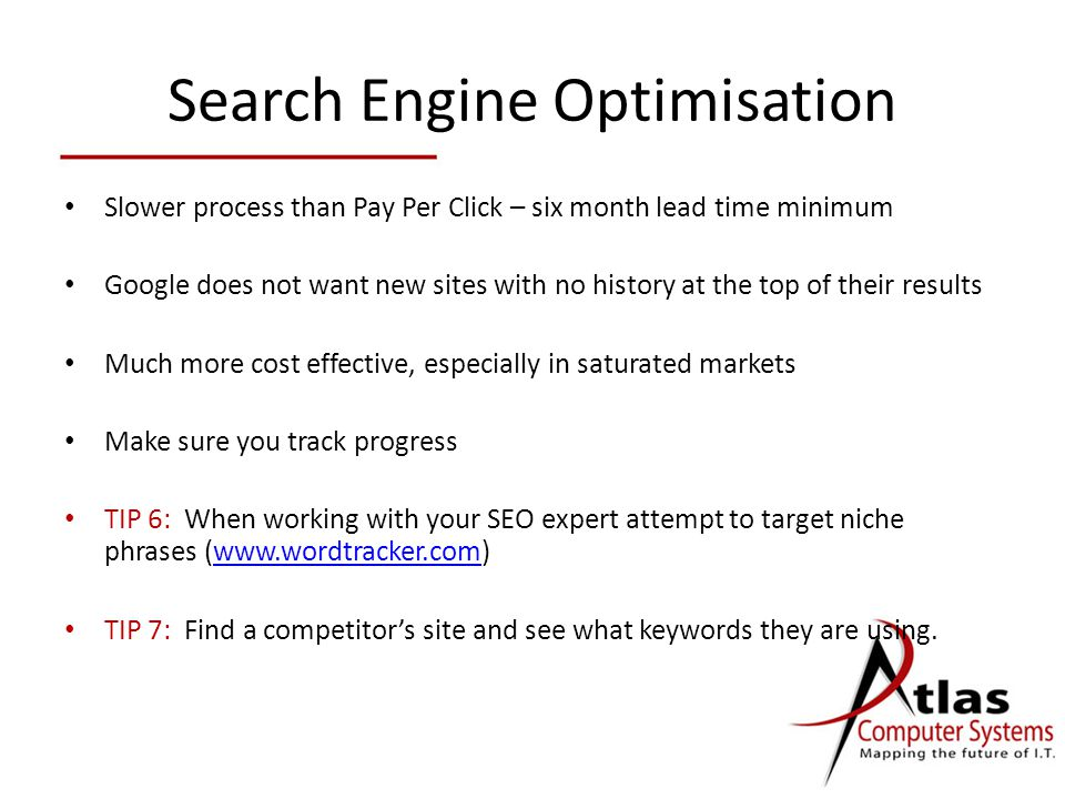 Search Engine Optimisation Slower process than Pay Per Click – six month lead time minimum Google does not want new sites with no history at the top of their results Much more cost effective, especially in saturated markets Make sure you track progress TIP 6: When working with your SEO expert attempt to target niche phrases (  TIP 7: Find a competitor's site and see what keywords they are using.