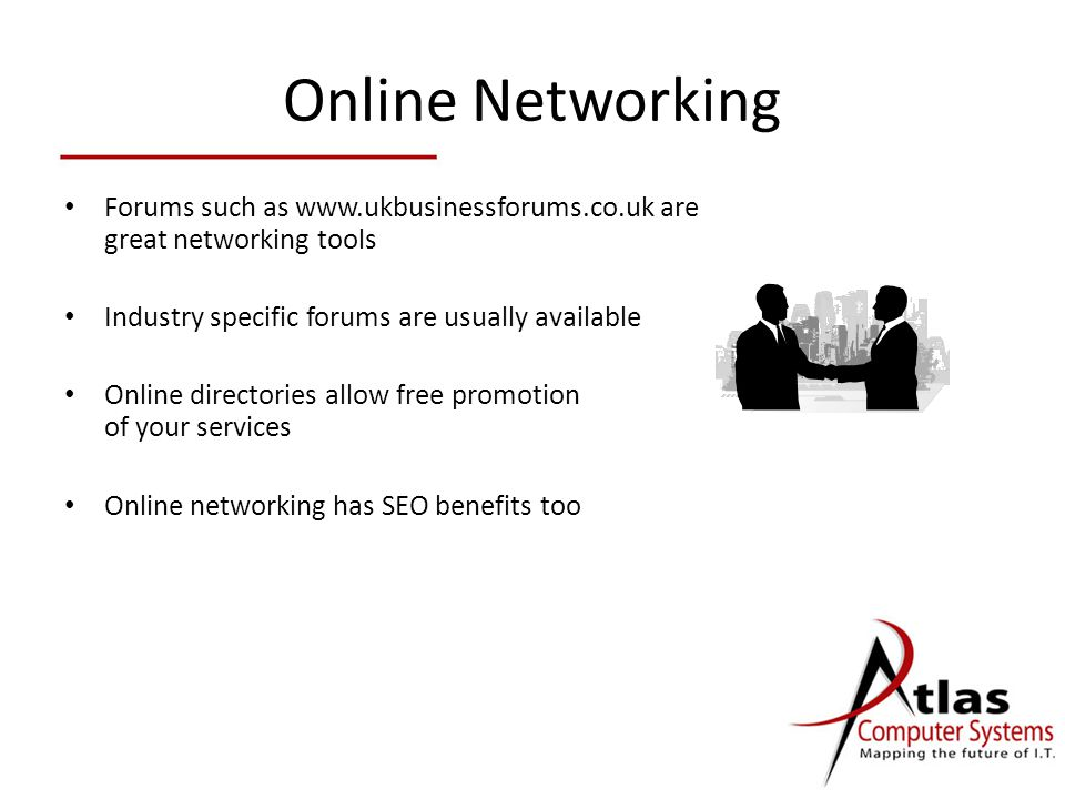 Online Networking Forums such as   are great networking tools Industry specific forums are usually available Online directories allow free promotion of your services Online networking has SEO benefits too