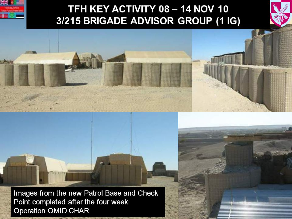 TFH KEY ACTIVITY 08 – 14 NOV 10 3/215 BRIGADE ADVISOR GROUP (1 IG) Images from the new Patrol Base and Check Point completed after the four week Operation OMID CHAR