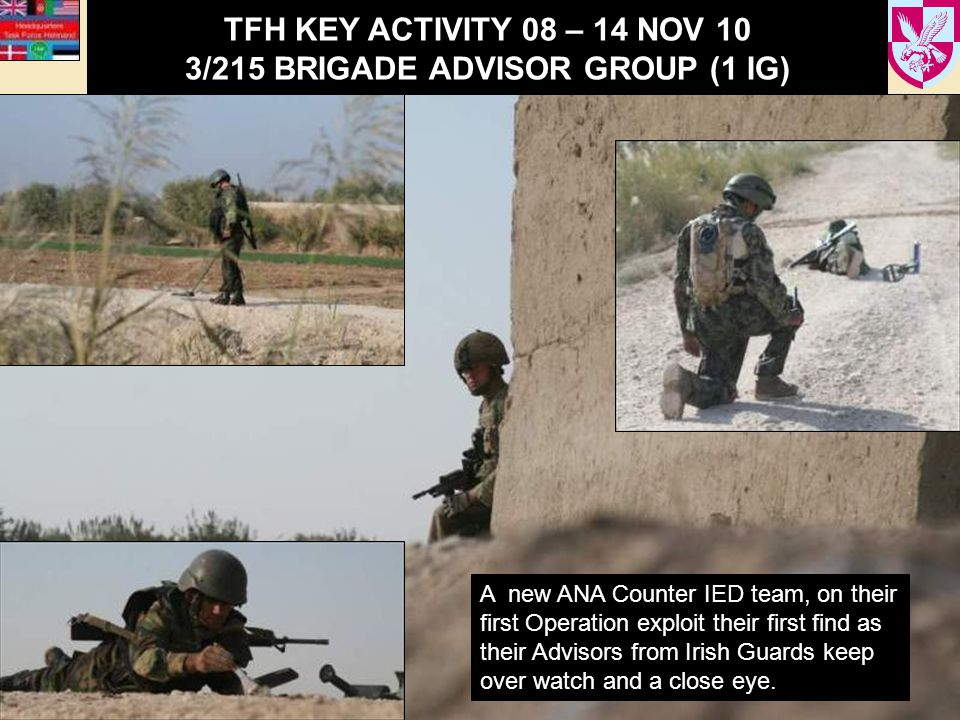 TFH KEY ACTIVITY 08 – 14 NOV 10 3/215 BRIGADE ADVISOR GROUP (1 IG) A new ANA Counter IED team, on their first Operation exploit their first find as their Advisors from Irish Guards keep over watch and a close eye.