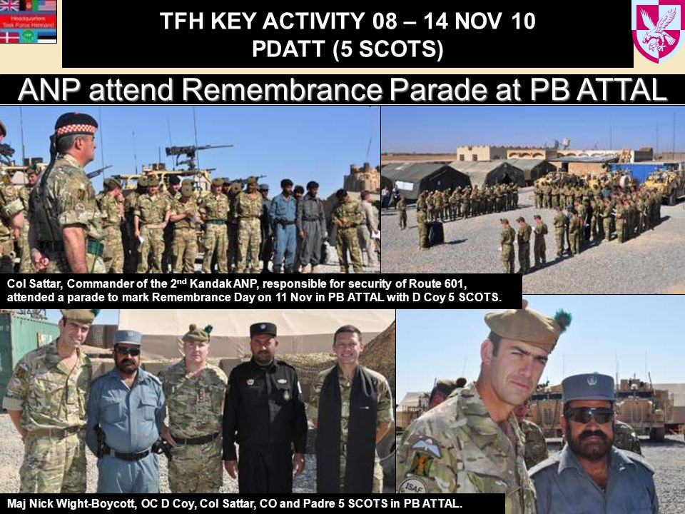 TFH KEY ACTIVITY 08 – 14 NOV 10 PDATT (5 SCOTS) ANP attend Remembrance Parade at PB ATTAL Col Sattar, Commander of the 2 nd Kandak ANP, responsible for security of Route 601, attended a parade to mark Remembrance Day on 11 Nov in PB ATTAL with D Coy 5 SCOTS.