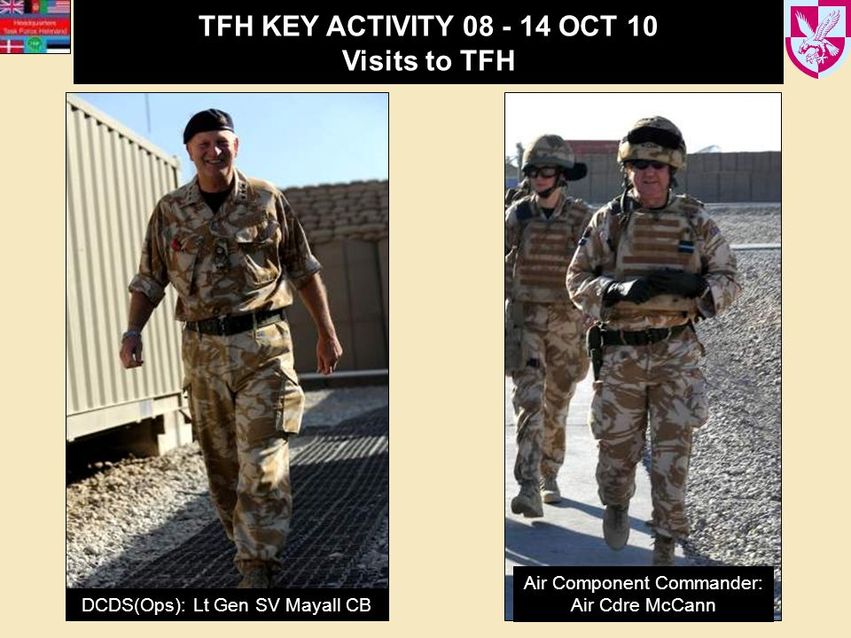 TFH KEY ACTIVITY 08 - 14 OCT 10 Visits to TFH DCDS(Ops): Lt Gen SV Mayall CB Air Component Commander: Air Cdre McCann