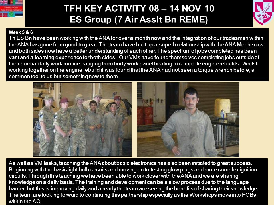 TFH KEY ACTIVITY 08 – 14 NOV 10 ES Group (7 Air Asslt Bn REME) Week 5 & 6 Th ES Bn have been working with the ANA for over a month now and the integration of our tradesmen within the ANA has gone from good to great.