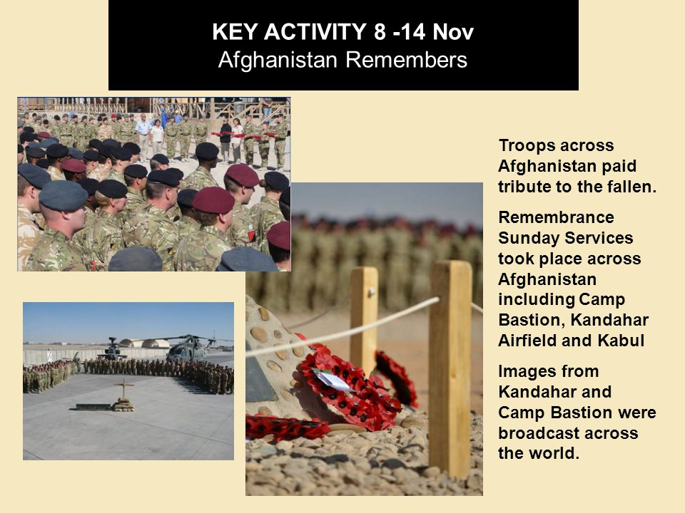 KEY ACTIVITY 8 -14 Nov Afghanistan Remembers Troops across Afghanistan paid tribute to the fallen.