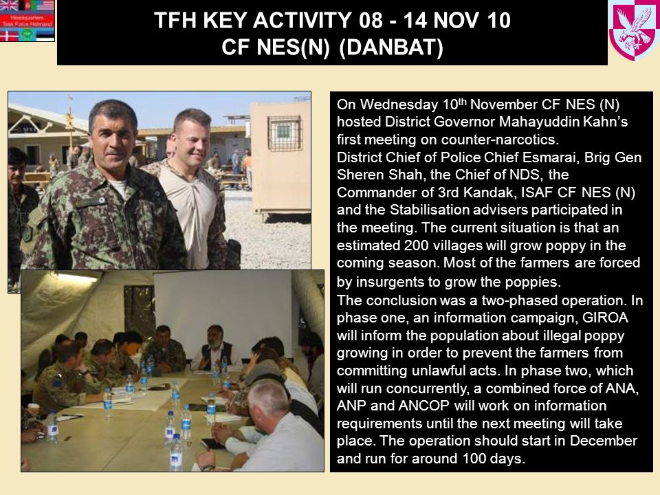 TFH KEY ACTIVITY 08 - 14 NOV 10 CF NES(N) (DANBAT) On Wednesday 10 th November CF NES (N) hosted District Governor Mahayuddin Kahn's first meeting on counter-narcotics.