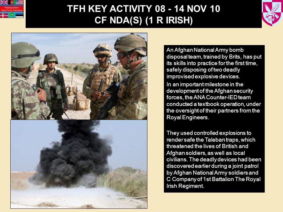 TFH KEY ACTIVITY 08 - 14 NOV 10 CF NDA(S) (1 R IRISH) An Afghan National Army bomb disposal team, trained by Brits, has put its skills into practice for the first time, safely disposing of two deadly improvised explosive devices.