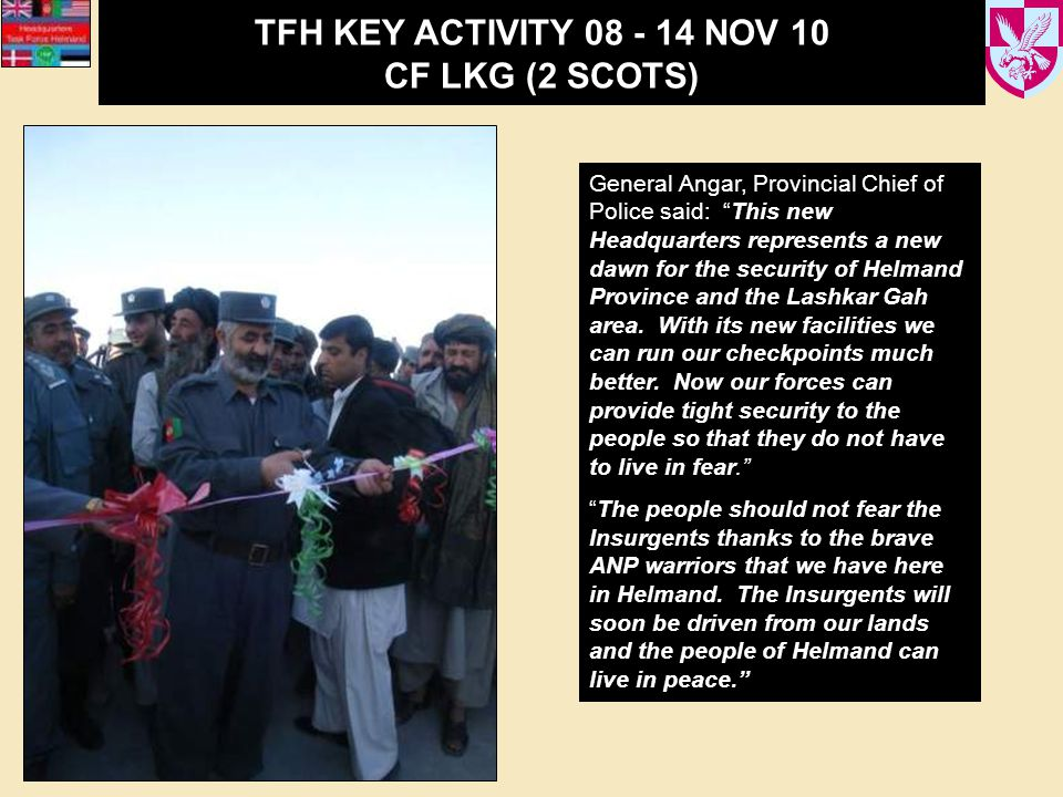 TFH KEY ACTIVITY 08 - 14 NOV 10 CF LKG (2 SCOTS) General Angar, Provincial Chief of Police said: This new Headquarters represents a new dawn for the security of Helmand Province and the Lashkar Gah area.