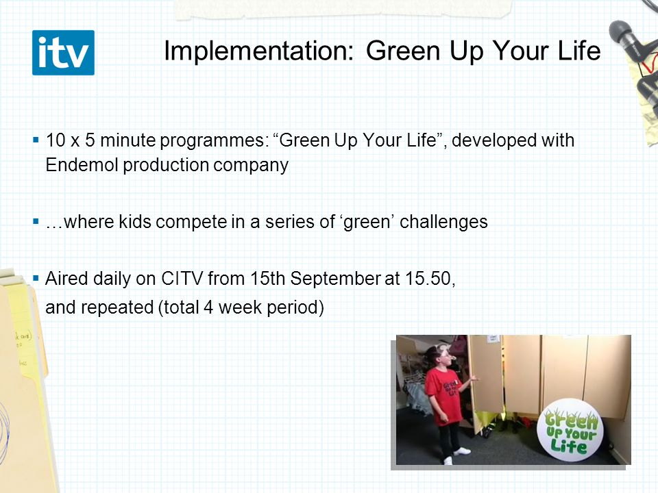 Implementation: Green Up Your Life  10 x 5 minute programmes: Green Up Your Life , developed with Endemol production company  …where kids compete in a series of 'green' challenges  Aired daily on CITV from 15th September at 15.50, and repeated (total 4 week period)