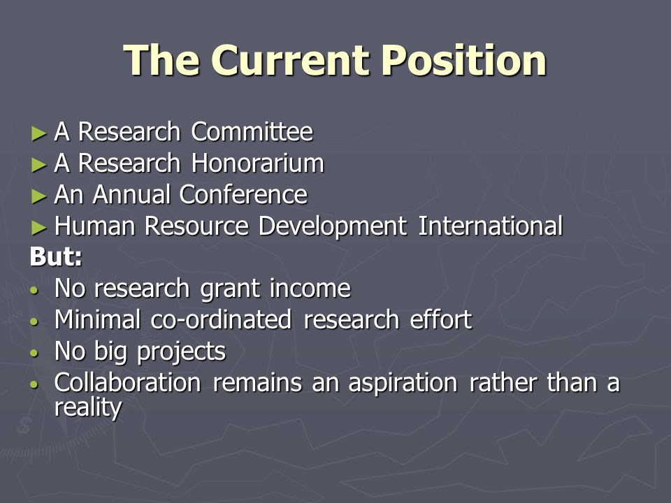 The Current Position ► A Research Committee ► A Research Honorarium ► An Annual Conference ► Human Resource Development International But: No research grant income No research grant income Minimal co-ordinated research effort Minimal co-ordinated research effort No big projects No big projects Collaboration remains an aspiration rather than a reality Collaboration remains an aspiration rather than a reality