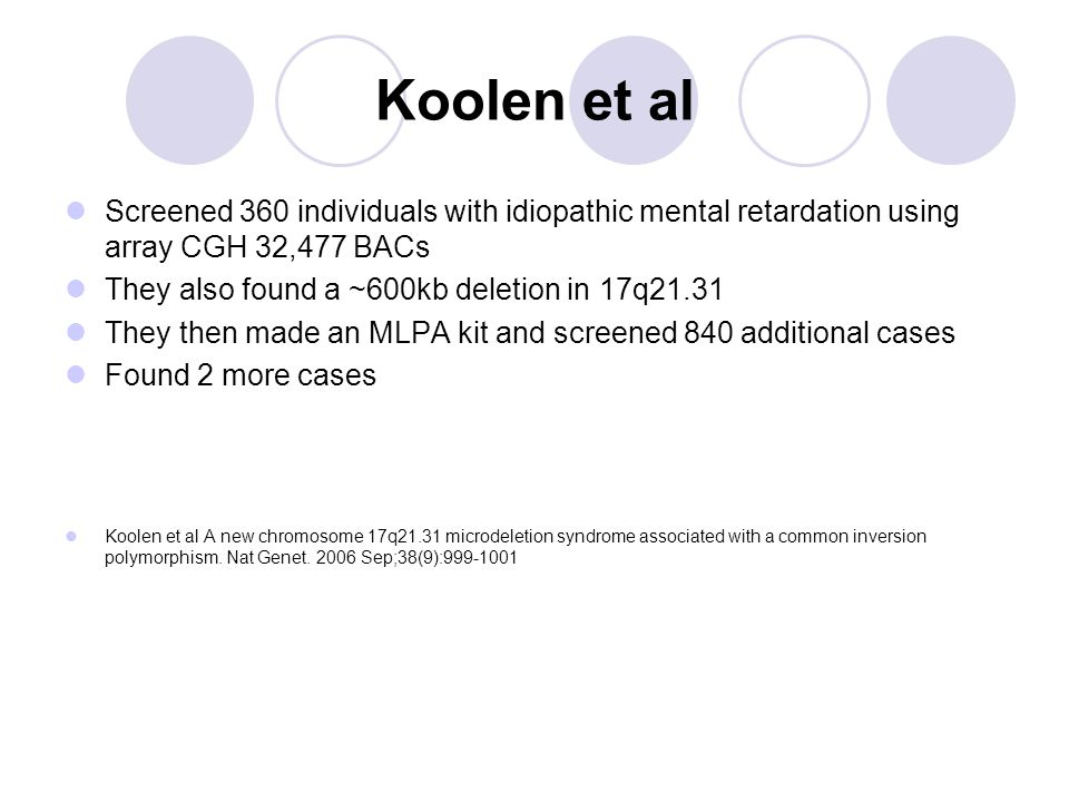Koolen et al Screened 360 individuals with idiopathic mental retardation using array CGH 32,477 BACs They also found a ~600kb deletion in 17q21.31 They then made an MLPA kit and screened 840 additional cases Found 2 more cases Koolen et al A new chromosome 17q21.31 microdeletion syndrome associated with a common inversion polymorphism.