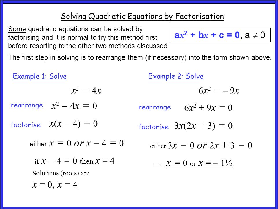 Ex1 and 2 Solving Quadratic Equations by Factorisation a x 2 + b x + c = 0, a  0 Some quadratic equations can be solved by factorising and it is normal to try this method first before resorting to the other two methods discussed.