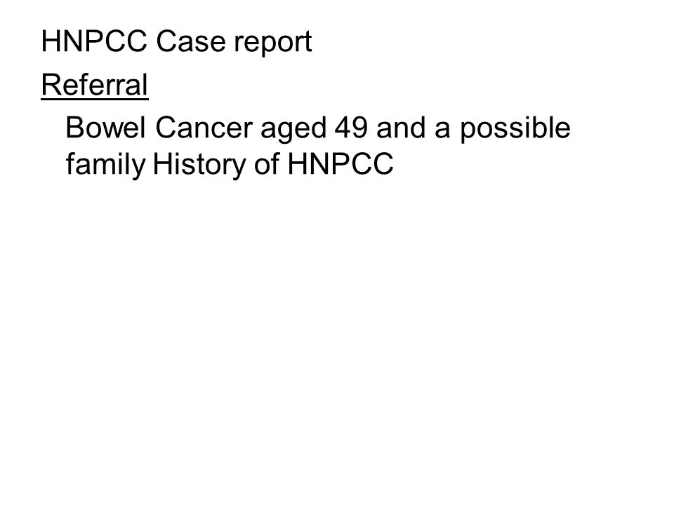 HNPCC Case report Referral Bowel Cancer aged 49 and a possible family History of HNPCC