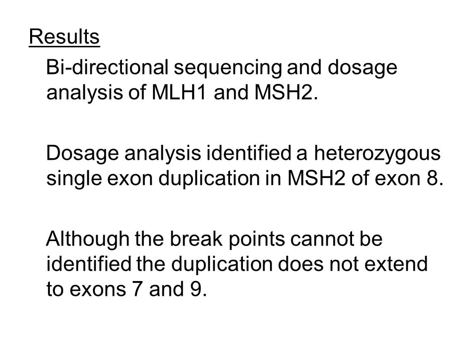 Results Bi-directional sequencing and dosage analysis of MLH1 and MSH2.