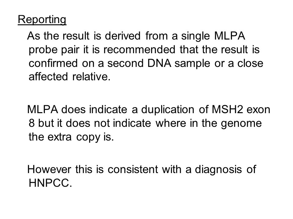 Reporting As the result is derived from a single MLPA probe pair it is recommended that the result is confirmed on a second DNA sample or a close affected relative.