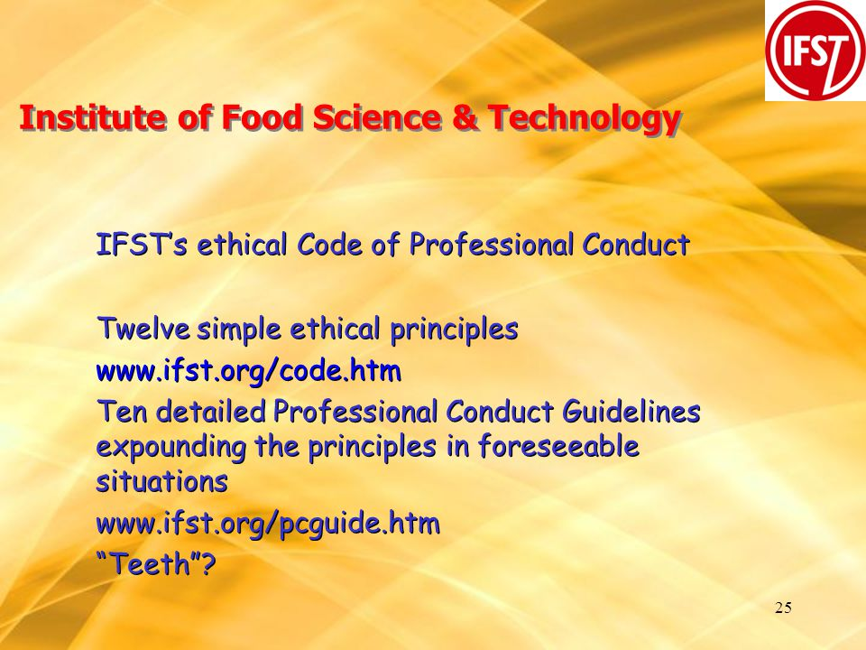 25 Institute of Food Science & Technology IFST's ethical Code of Professional Conduct Twelve simple ethical principles www.ifst.org/code.htm Ten detailed Professional Conduct Guidelines expounding the principles in foreseeable situations www.ifst.org/pcguide.htm Teeth .