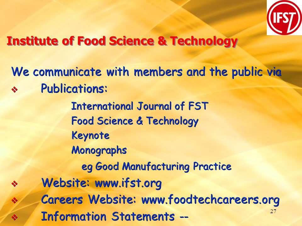 27 Institute of Food Science & Technology We communicate with members and the public via  Publications: International Journal of FST Food Science & Technology Keynote Monographs eg Good Manufacturing Practice  Website: www.ifst.org  Careers Website: www.foodtechcareers.org  Information Statements -- We communicate with members and the public via  Publications: International Journal of FST Food Science & Technology Keynote Monographs eg Good Manufacturing Practice  Website: www.ifst.org  Careers Website: www.foodtechcareers.org  Information Statements --