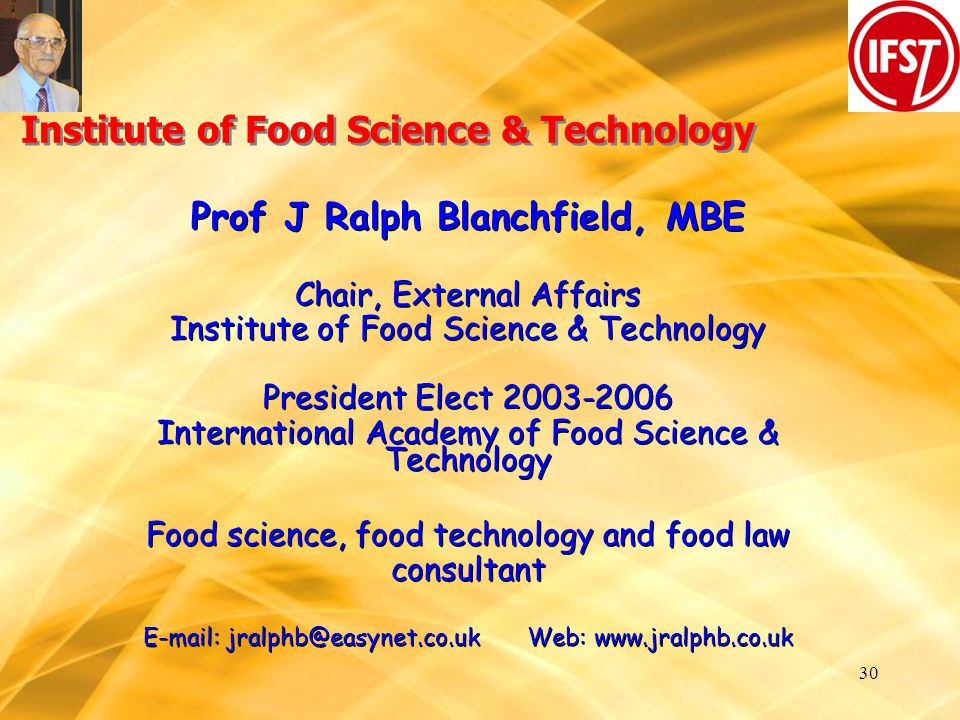 30 Institute of Food Science & Technology Prof J Ralph Blanchfield, MBE Chair, External Affairs Institute of Food Science & Technology President Elect 2003-2006 International Academy of Food Science & Technology Food science, food technology and food law consultant E-mail: jralphb@easynet.co.ukWeb: www.jralphb.co.uk Prof J Ralph Blanchfield, MBE Chair, External Affairs Institute of Food Science & Technology President Elect 2003-2006 International Academy of Food Science & Technology Food science, food technology and food law consultant E-mail: jralphb@easynet.co.ukWeb: www.jralphb.co.uk