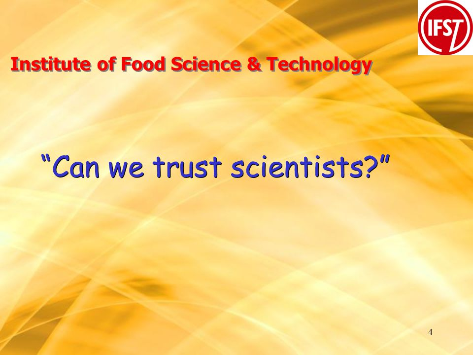 4 Institute of Food Science & Technology Can we trust scientists