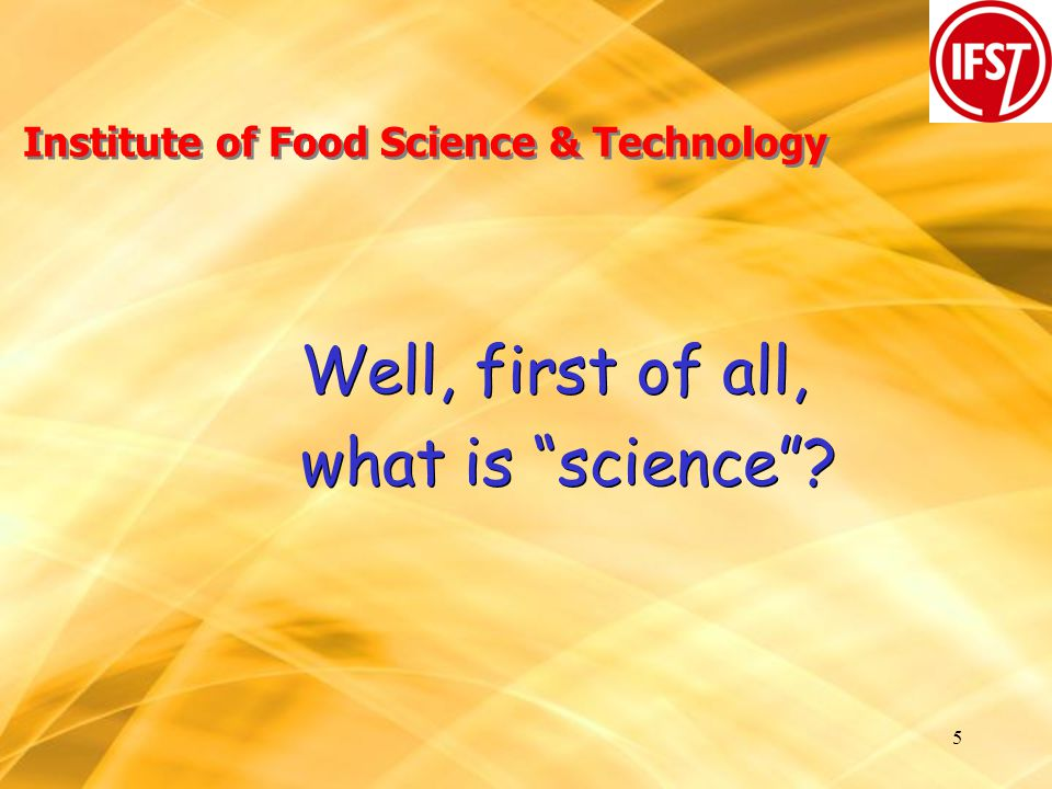 5 Institute of Food Science & Technology Well, first of all, what is science .