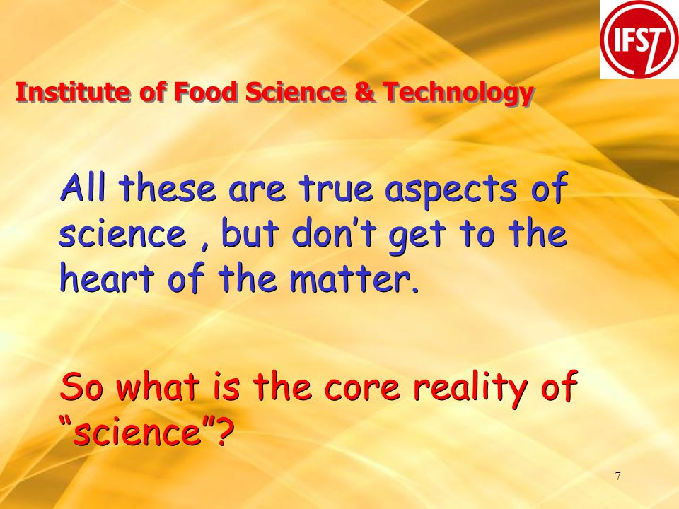 7 Institute of Food Science & Technology All these are true aspects of science, but don't get to the heart of the matter.