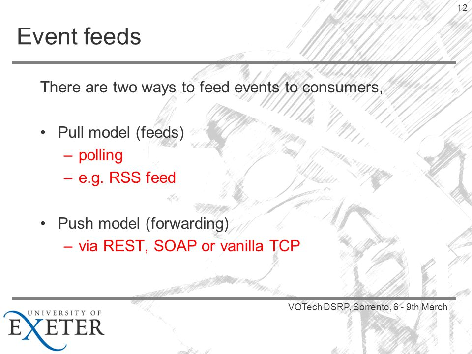 VOTech DSRP, Sorrento, 6 - 9th March 12 Event feeds There are two ways to feed events to consumers, Pull model (feeds) –polling –e.g.