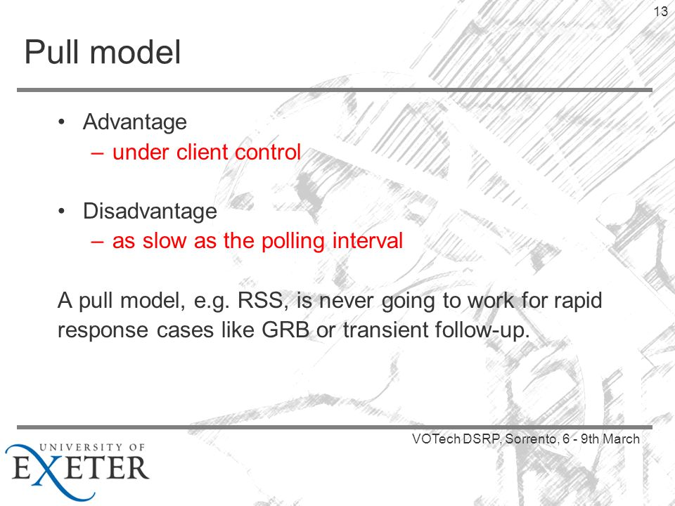 VOTech DSRP, Sorrento, 6 - 9th March 13 Pull model Advantage –under client control Disadvantage –as slow as the polling interval A pull model, e.g.