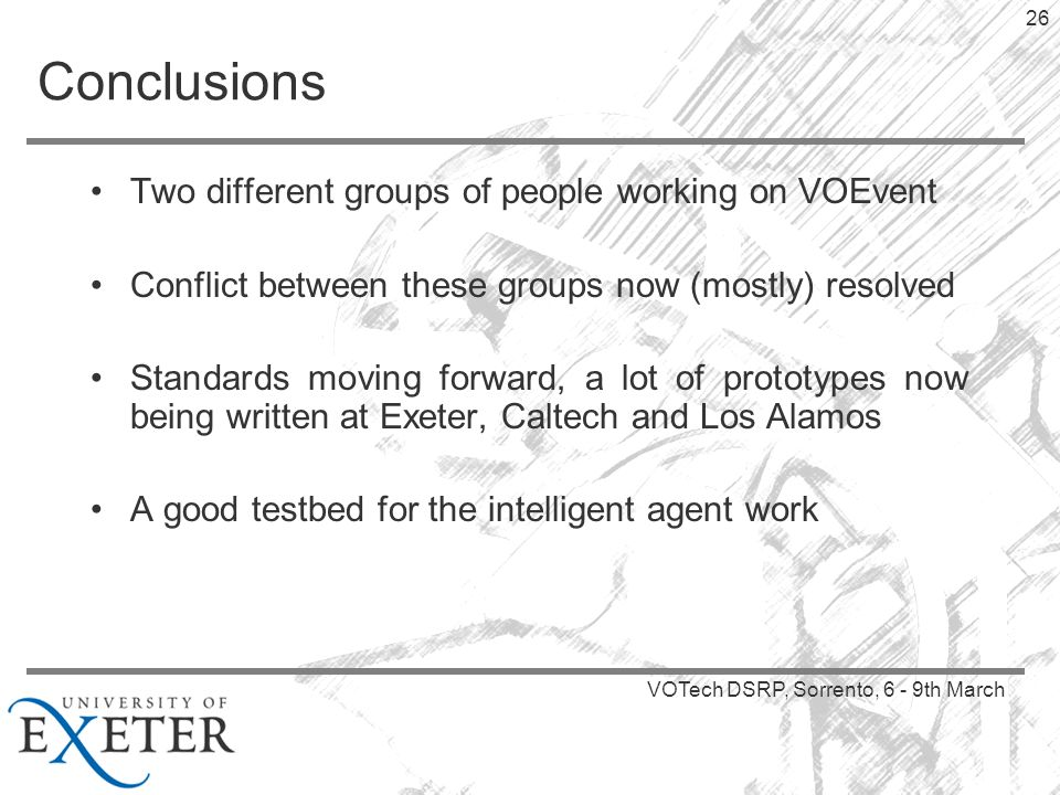 VOTech DSRP, Sorrento, 6 - 9th March 26 Conclusions Two different groups of people working on VOEvent Conflict between these groups now (mostly) resolved Standards moving forward, a lot of prototypes now being written at Exeter, Caltech and Los Alamos A good testbed for the intelligent agent work