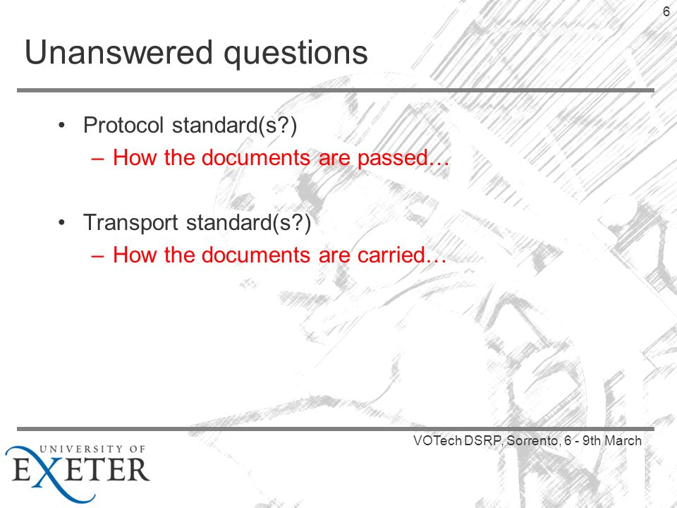 VOTech DSRP, Sorrento, 6 - 9th March 6 Unanswered questions Protocol standard(s ) –How the documents are passed… Transport standard(s ) –How the documents are carried…