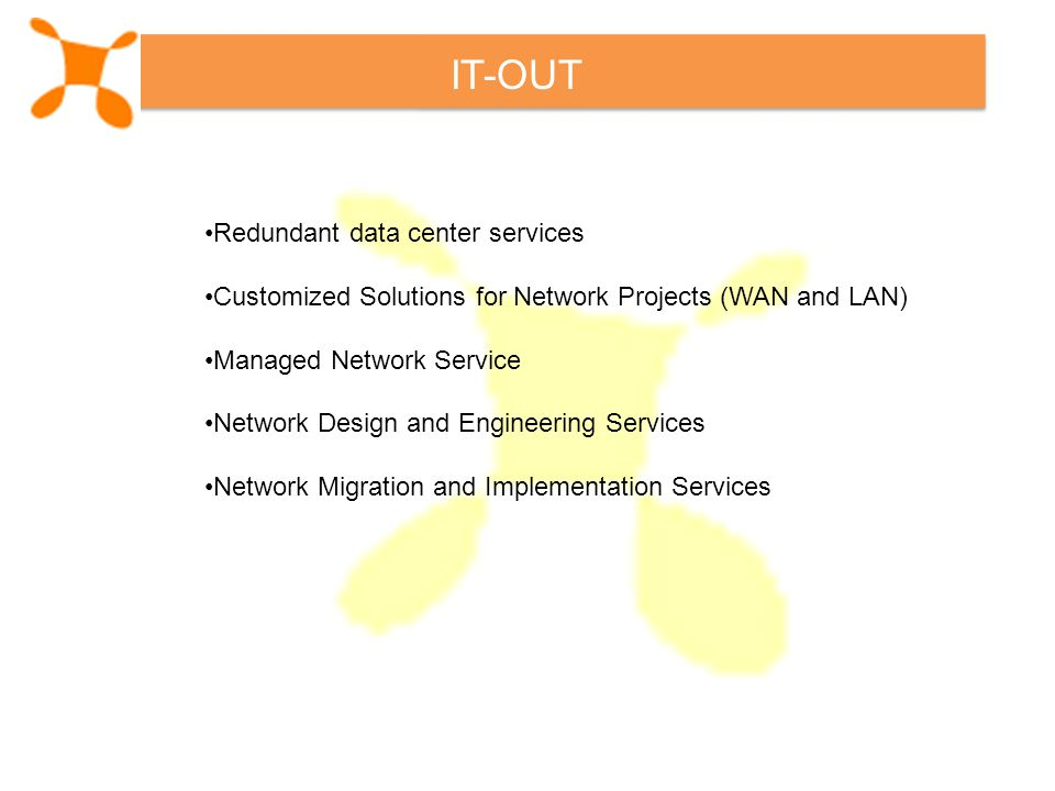 IT-OUT Redundant data center services Customized Solutions for Network Projects (WAN and LAN) Managed Network Service Network Design and Engineering Services Network Migration and Implementation Services