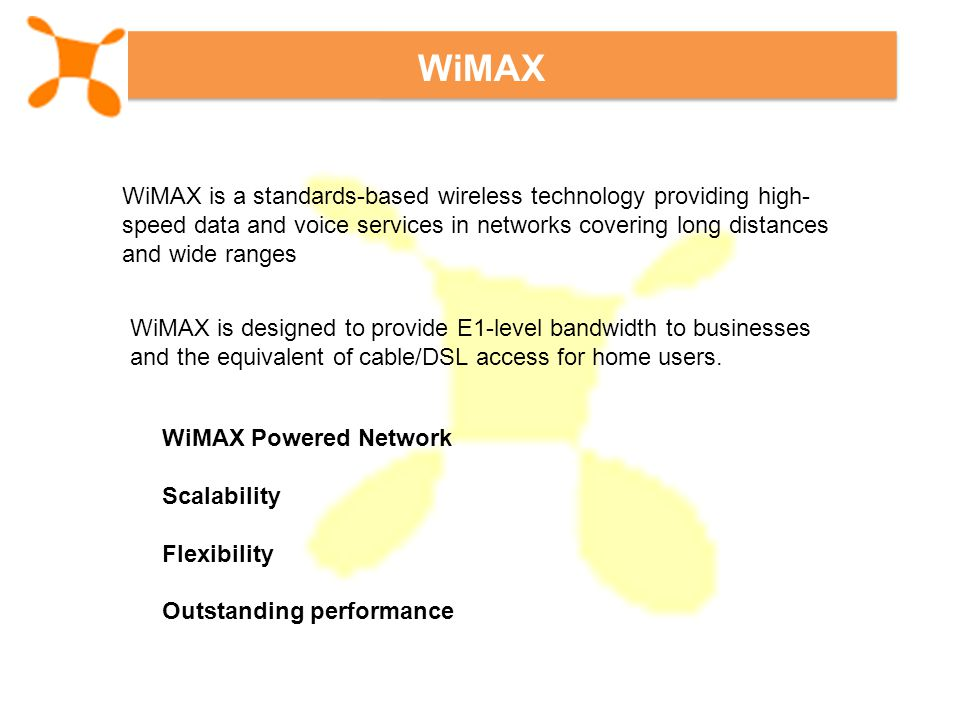 WiMAX WiMAX is a standards-based wireless technology providing high- speed data and voice services in networks covering long distances and wide ranges WiMAX is designed to provide E1-level bandwidth to businesses and the equivalent of cable/DSL access for home users.